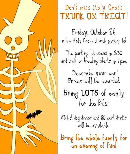Don't miss Holy Cross TRUNK OR TREAT!  Friday, October 26 in the Holy Cross church parking lot  The parking lot opens @ 5:30 and trick or treating starts @ 6p.m.    Decorate your car! Prizes will be awarded.  Bring LOTS of candy for the kids.  $3 hot dog dinner and 50 cent drinks will be available.  Bring the whole family for an evening of fun!